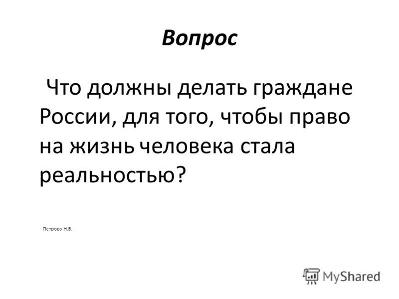 Вопрос Что должны делать граждане России, для того, чтобы право на жизнь человека стала реальностью? Петрова Н.В.