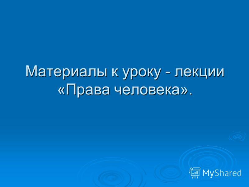 Материалы к уроку - лекции «Права человека».