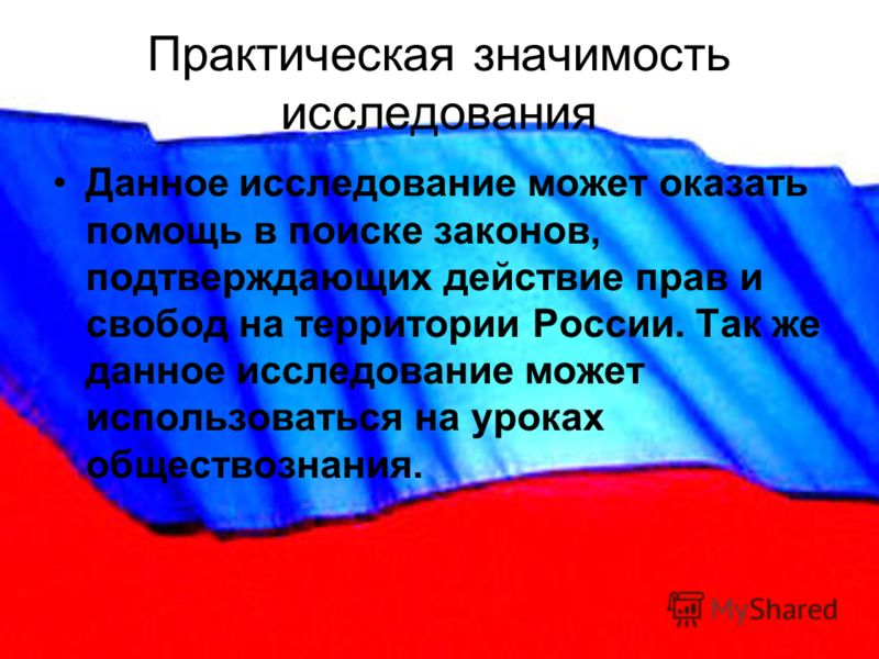 Практическая значимость исследования Данное исследование может оказать помощь в поиске законов, подтверждающих действие прав и свобод на территории России. Так же данное исследование может использоваться на уроках обществознания.