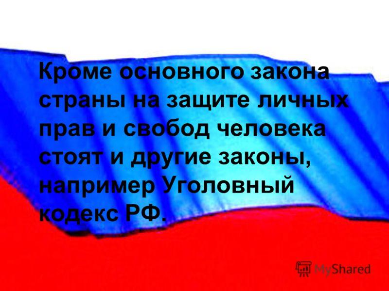 Кроме основного закона страны на защите личных прав и свобод человека стоят и другие законы, например Уголовный кодекс РФ.