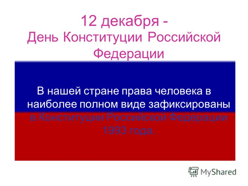 День Конституции Российской Федерации В нашей стране права человека в наиболее полном виде зафиксированы в Конституции Российской Федерации 1993 года. 12 декабря -