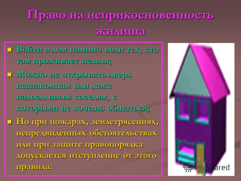 Право на неприкосновенность жилища Войти в дом помимо воли тех, кто там проживает нельзя; Войти в дом помимо воли тех, кто там проживает нельзя; Можно не открывать дверь незнакомцам или даже надоедливым соседям, с которыми не хочешь общаться; Можно н