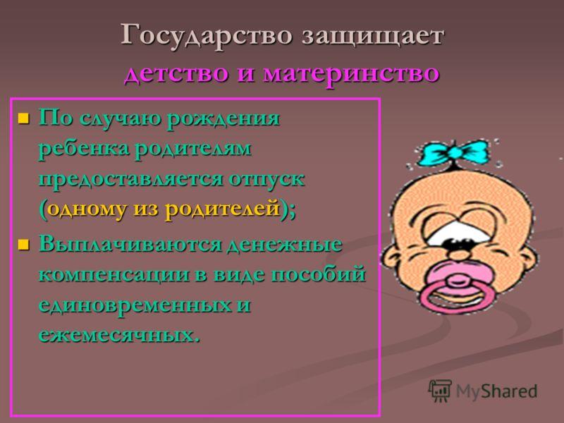 Государство защищает детство и материнство По случаю рождения ребенка родителям предоставляется отпуск (одному из родителей); По случаю рождения ребенка родителям предоставляется отпуск (одному из родителей); Выплачиваются денежные компенсации в виде