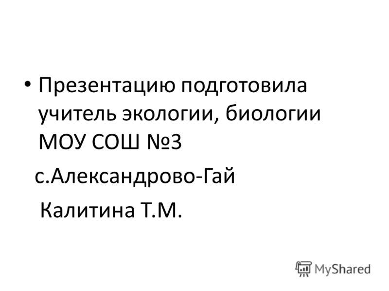 Презентацию подготовила учитель экологии, биологии МОУ СОШ 3 с.Александрово-Гай Калитина Т.М.