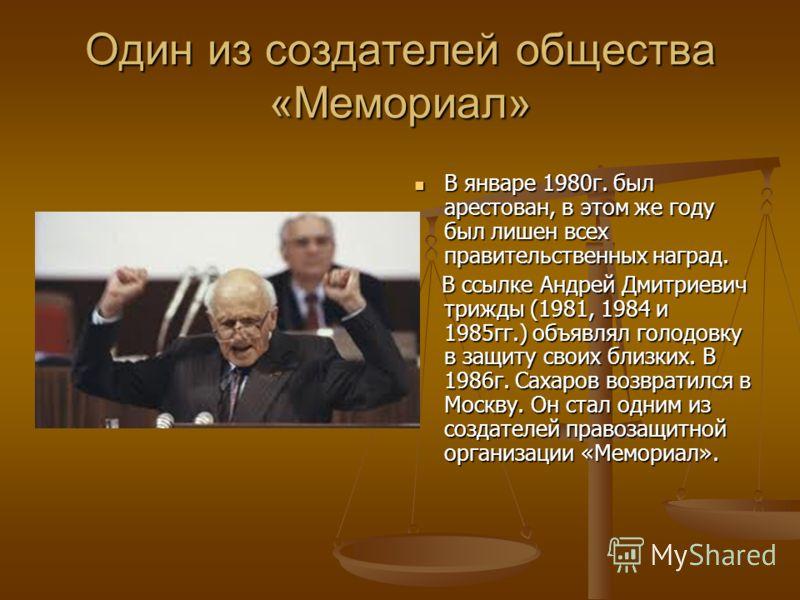 Один из создателей общества «Мемориал» В январе 1980г. был арестован, в этом же году был лишен всех правительственных наград. В ссылке Андрей Дмитриевич трижды (1981, 1984 и 1985гг.) объявлял голодовку в защиту своих близких. В 1986г. Сахаров возврат
