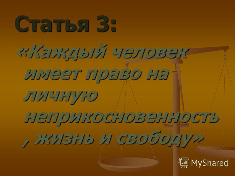 Статья 3: «Каждый человек имеет право на личную неприкосновенность, жизнь и свободу»