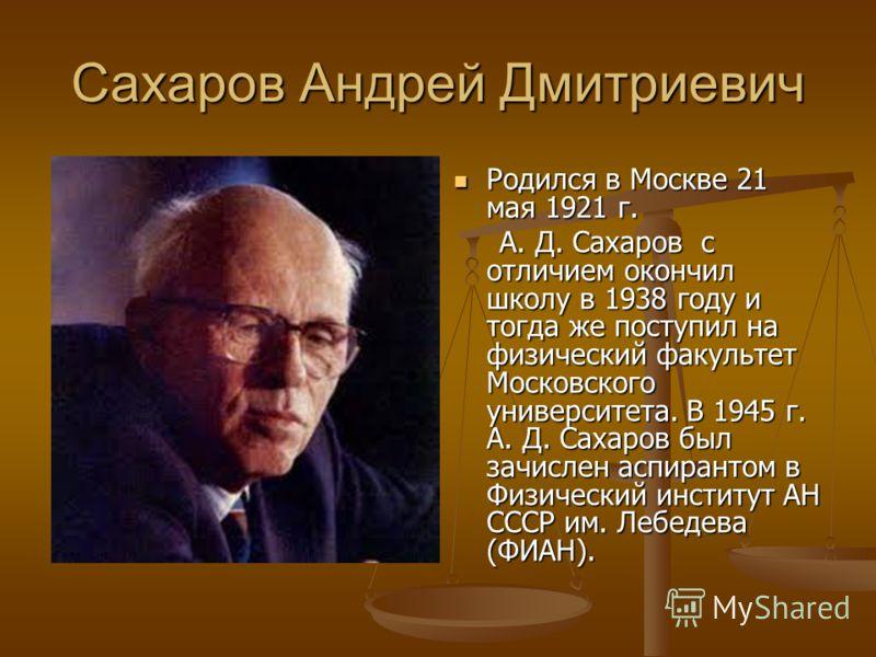 Сахаров Андрей Дмитриевич Родился в Москве 21 мая 1921 г. А. Д. Сахаров с отличием окончил школу в 1938 году и тогда же поступил на физический факультет Московского университета. В 1945 г. А. Д. Сахаров был зачислен аспирантом в Физический институт А