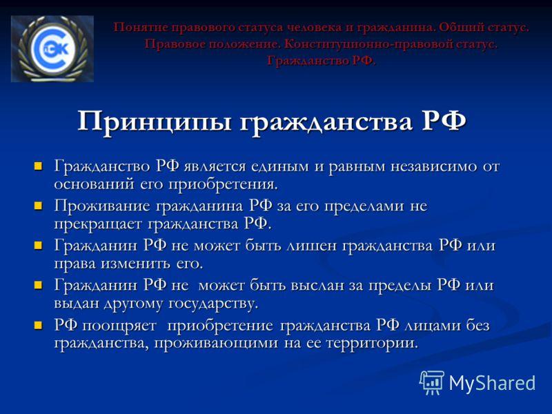 Принципы гражданства РФ Гражданство РФ является единым и равным независимо от оснований его приобретения. Гражданство РФ является единым и равным независимо от оснований его приобретения. Проживание гражданина РФ за его пределами не прекращает гражда