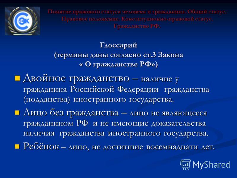 Глоссарий (термины даны согласно ст.3 Закона « О гражданстве РФ») Двойное гражданство – наличие у гражданина Российской Федерации гражданства (подданства) иностранного государства. Двойное гражданство – наличие у гражданина Российской Федерации гражд