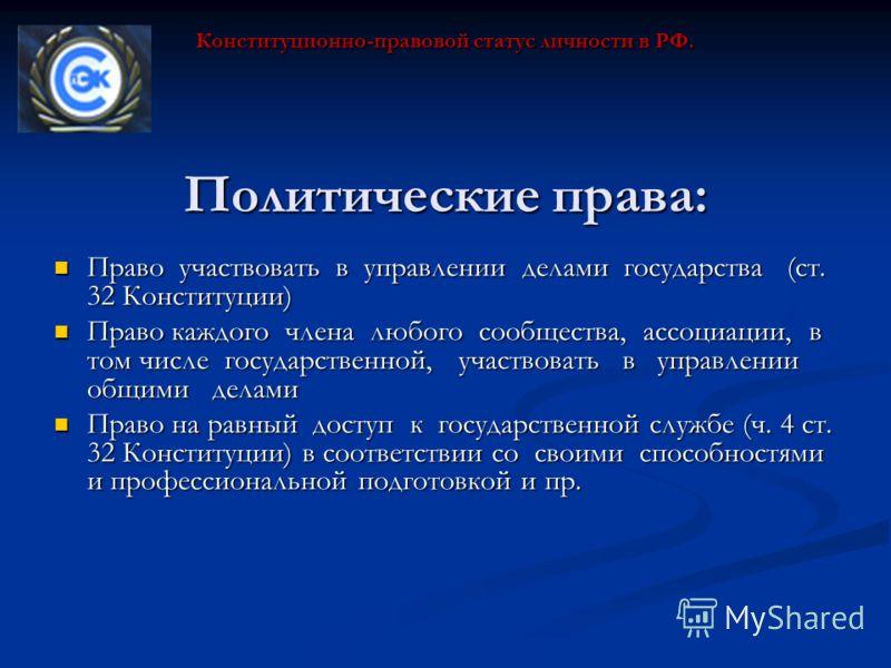 Политические права: Право участвовать в управлении делами государства (ст. 32 Конституции) Право участвовать в управлении делами государства (ст. 32 Конституции) Право каждого члена любого сообщества, ассоциации, в том числе государственной, участвов