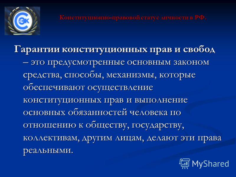 Конституционно-правовой статус личности в РФ. Гарантии конституционных прав и свобод – это предусмотренные основным законом средства, способы, механизмы, которые обеспечивают осуществление конституционных прав и выполнение основных обязанностей челов