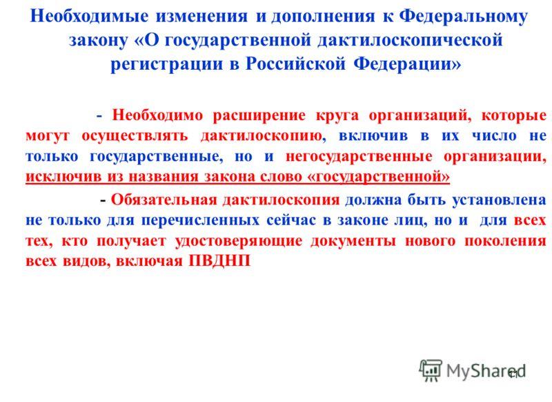 11 Необходимые изменения и дополнения к Федеральному закону «О государственной дактилоскопической регистрации в Российской Федерации» - Необходимо расширение круга организаций, которые могут осуществлять дактилоскопию, включив в их число не только го