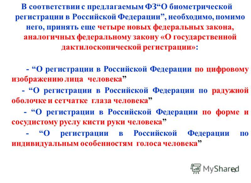 13 В соответствии с предлагаемым ФЗО биометрической регистрации в Российской Федерации, необходимо, помимо него, принять еще четыре новых федеральных закона, аналогичных федеральному закону «О государственной дактилоскопической регистрации»: - О реги