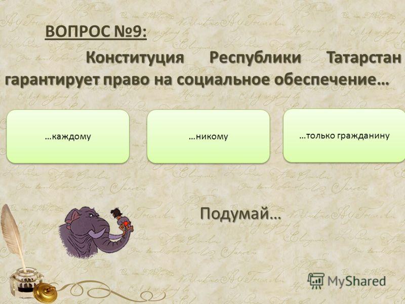 ВОПРОС 9: Конституция Республики Татарстан гарантирует право на социальное обеспечение… …только гражданину …каждому …никому