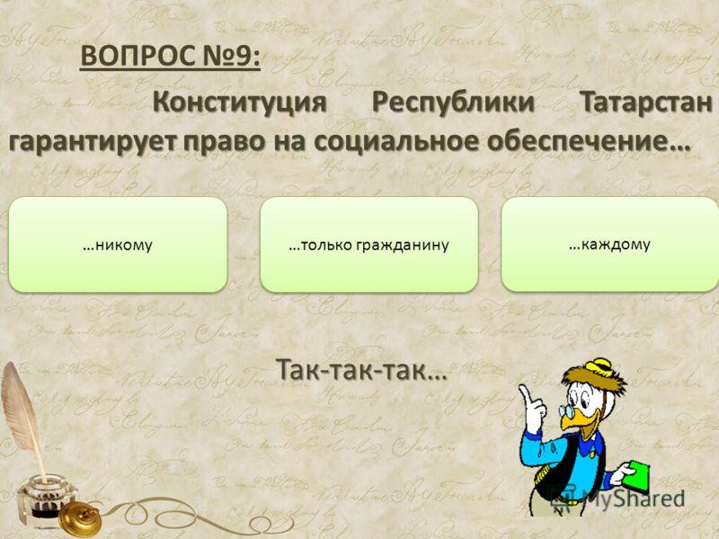 ВОПРОС 9: Конституция Республики Татарстан гарантирует право на социальное обеспечение… …только гражданину …каждому …никому Подумай…