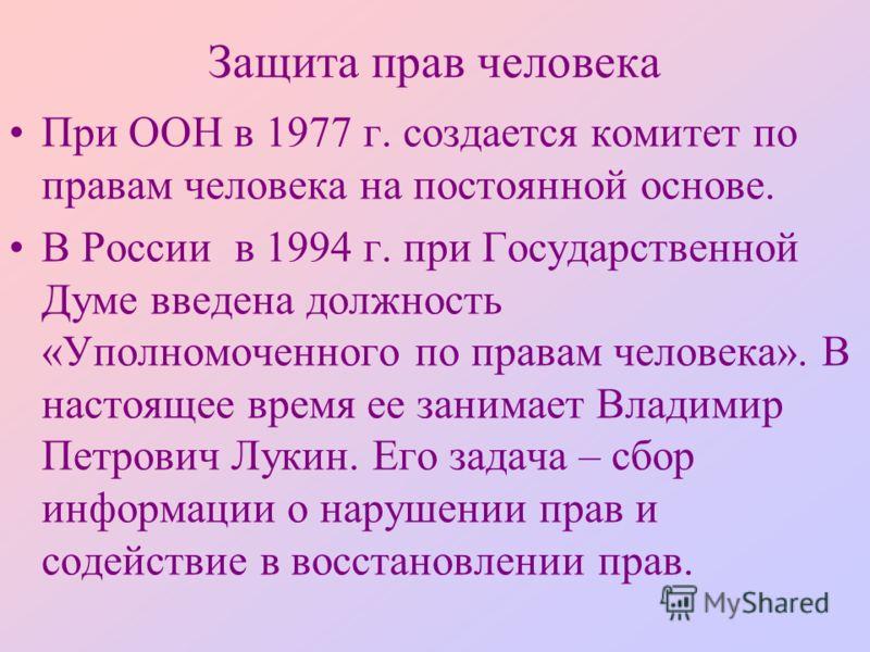 Защита прав человека При ООН в 1977 г. создается комитет по правам человека на постоянной основе. В России в 1994 г. при Государственной Думе введена должность «Уполномоченного по правам человека». В настоящее время ее занимает Владимир Петрович Луки