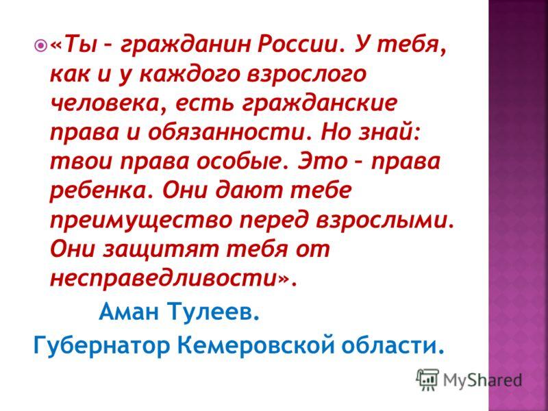 «Ты – гражданин России. У тебя, как и у каждого взрослого человека, есть гражданские права и обязанности. Но знай: твои права особые. Это – права ребенка. Они дают тебе преимущество перед взрослыми. Они защитят тебя от несправедливости». Аман Тулеев.