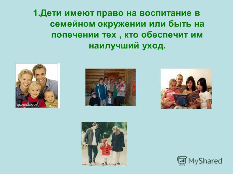 1.Дети имеют право на воспитание в семейном окружении или быть на попечении тех, кто обеспечит им наилучший уход.