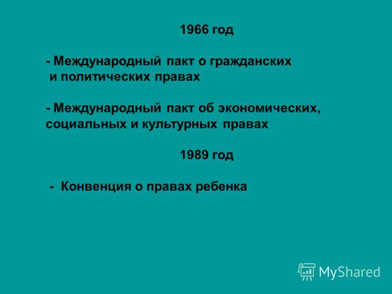 1966 год - Международный пакт о гражданских и политических правах - Международный пакт об экономических, социальных и культурных правах 1989 год - Конвенция о правах ребенка