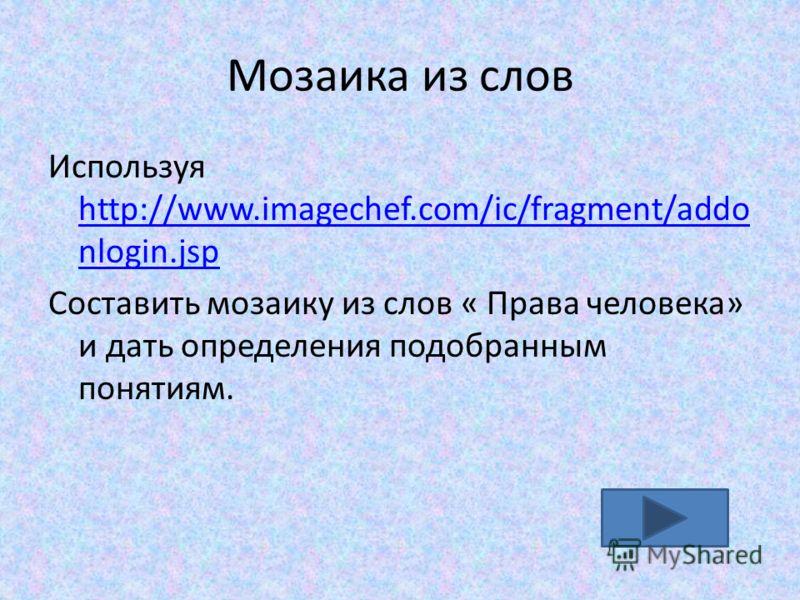 Мозаика из слов Используя http://www.imagechef.com/ic/fragment/addo nlogin.jsp http://www.imagechef.com/ic/fragment/addo nlogin.jsp Составить мозаику из слов « Права человека» и дать определения подобранным понятиям.