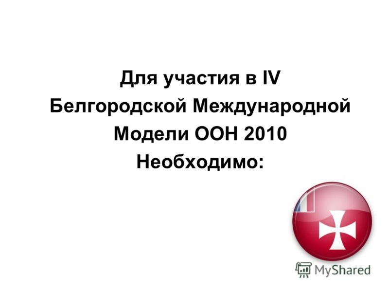 Для участия в IV Белгородской Международной Модели ООН 2010 Необходимо: