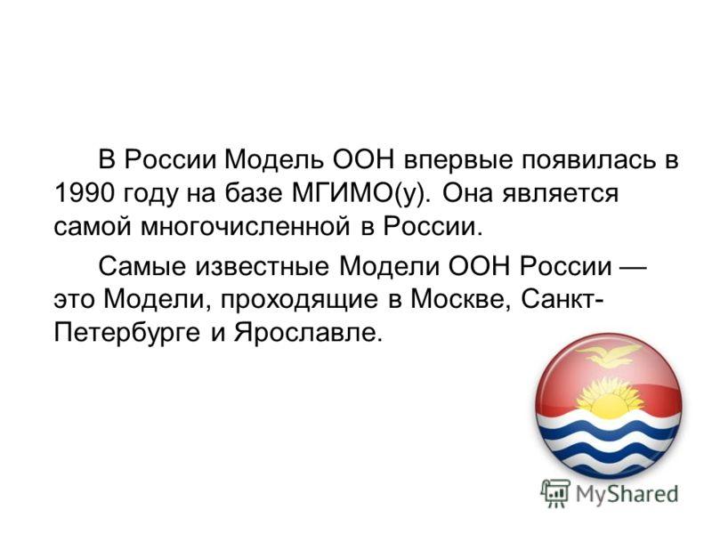 В России Модель ООН впервые появилась в 1990 году на базе МГИМО(у). Она является самой многочисленной в России. Самые известные Модели ООН России это Модели, проходящие в Москве, Санкт- Петербурге и Ярославле.