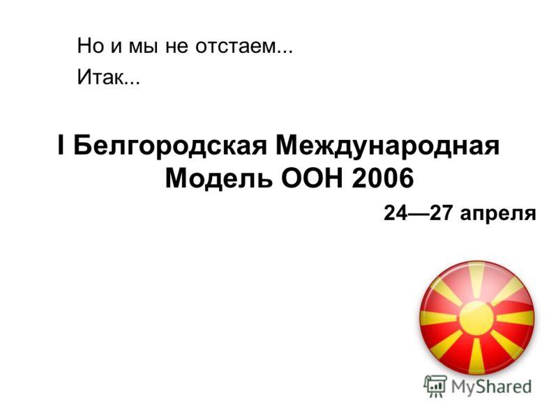 Но и мы не отстаем... Итак... I Белгородская Международная Модель ООН 2006 2427 апреля