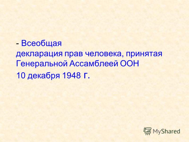 - Всеобщая декларация прав человека, принятая Генеральной Ассамблеей ООН 10 декабря 1948 г.