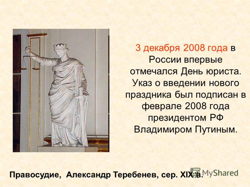 3 декабря 2008 года в России впервые отмечался День юриста. Указ о введении нового праздника был подписан в феврале 2008 года президентом РФ Владимиром Путиным. Правосудие, Александр Теребенев, сер. XIX в.