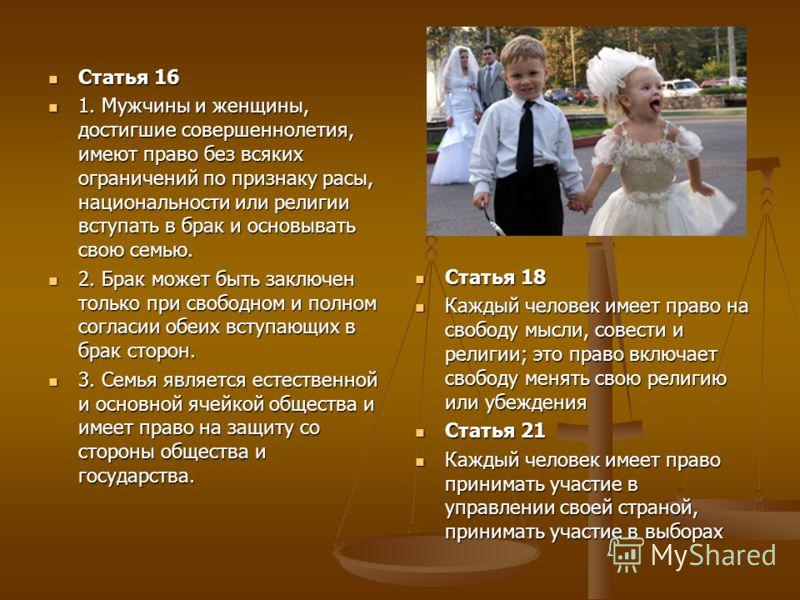Статья 16 Статья 16 1. Мужчины и женщины, достигшие совершеннолетия, имеют право без всяких ограничений по признаку расы, национальности или религии вступать в брак и основывать свою семью. 1. Мужчины и женщины, достигшие совершеннолетия, имеют право