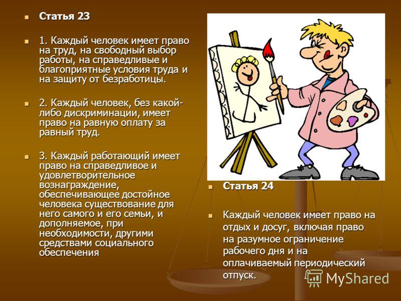 Статья 23 Статья 23 1. Каждый человек имеет право на труд, на свободный выбор работы, на справедливые и благоприятные условия труда и на защиту от безработицы. 1. Каждый человек имеет право на труд, на свободный выбор работы, на справедливые и благоп