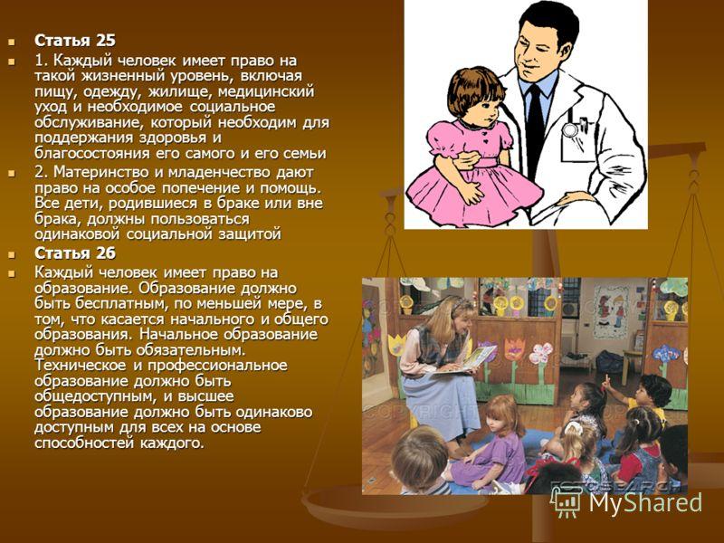 Статья 25 Статья 25 1. Каждый человек имеет право на такой жизненный уровень, включая пищу, одежду, жилище, медицинский уход и необходимое социальное обслуживание, который необходим для поддержания здоровья и благосостояния его самого и его семьи 1.