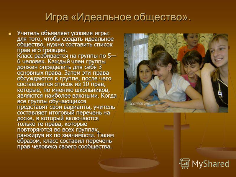 Игра «Идеальное общество». Учитель объявляет условия игры: для того, чтобы создать идеальное общество, нужно составить список прав его граждан. Класс разбивается на группы по 5 6 человек. Каждый член группы должен определить для себя 3 основных права