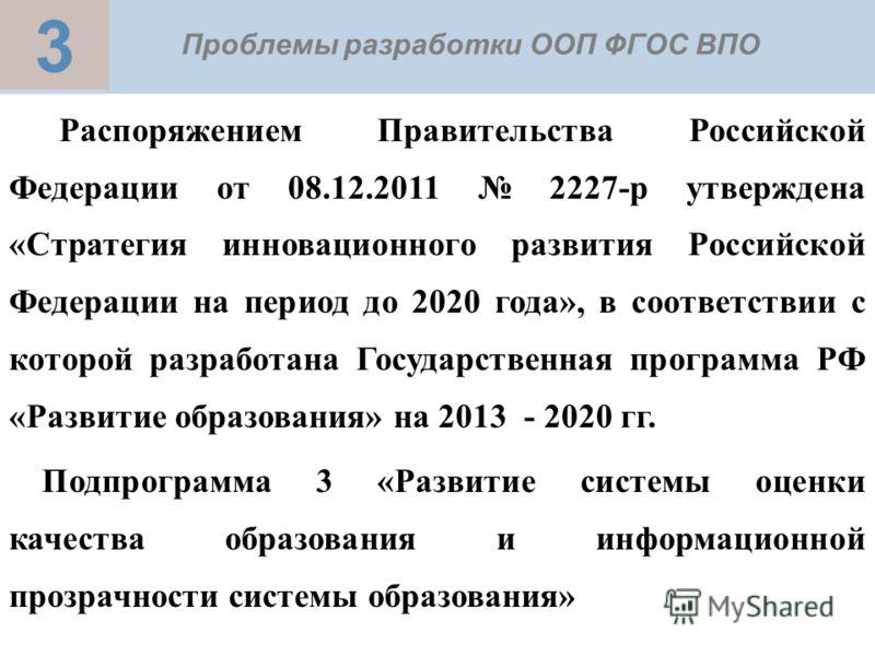 3 Проблемы разработки ООП ФГОС ВПО Распоряжением Правительства Российской Федерации от 08.12.2011 2227-р утверждена «Стратегия инновационного развития Российской Федерации на период до 2020 года», в соответствии с которой разработана Государственная