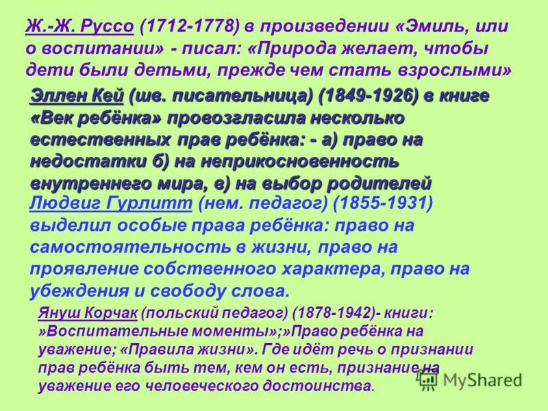 Ж.-Ж. Руссо (1712-1778) в произведении «Эмиль, или о воспитании» - писал: «Природа желает, чтобы дети были детьми, прежде чем стать взрослыми» Эллен Кей (шв. писательница) (1849-1926) в книге «Век ребёнка» провозгласила несколько естественных прав ре