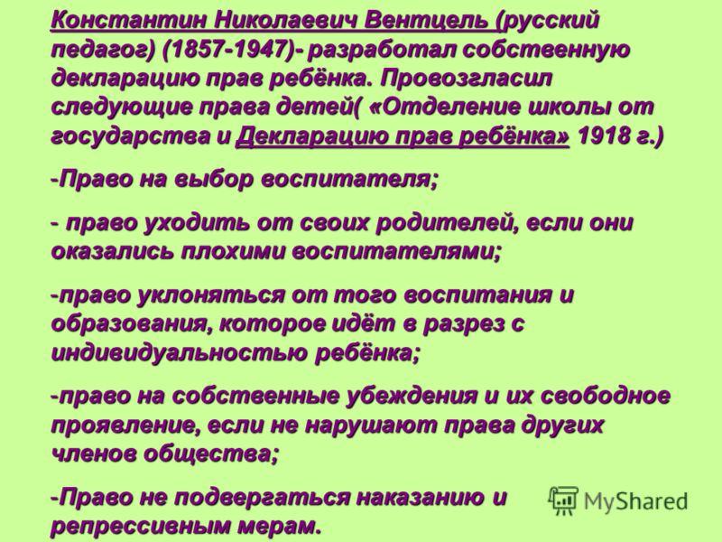 Константин Николаевич Вентцель (русский педагог) (1857-1947)- разработал собственную декларацию прав ребёнка. Провозгласил следующие права детей( «Отделение школы от государства и Декларацию прав ребёнка» 1918 г.) -Право на выбор воспитателя; - право
