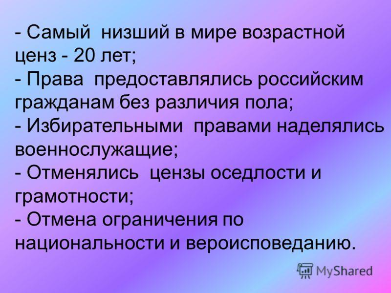 - Самый низший в мире возрастной ценз - 20 лет; - Права предоставлялись российским гражданам без различия пола; - Избирательными правами наделялись военнослужащие; - Отменялись цензы оседлости и грамотности; - Отмена ограничения по национальности и в