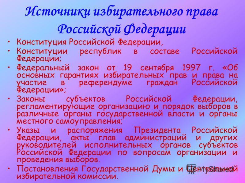Источники избирательного права Российской Федерации Конституция Российской Федерации, Конституции республик в составе Российской Федерации; Федеральный закон от 19 сентября 1997 г. «Об основных гарантиях избирательных прав и права на участие в рефере