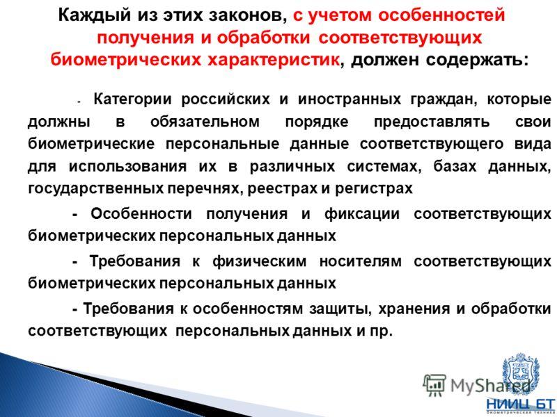 Каждый из этих законов, с учетом особенностей получения и обработки соответствующих биометрических характеристик, должен содержать: - Категории российских и иностранных граждан, которые должны в обязательном порядке предоставлять свои биометрические