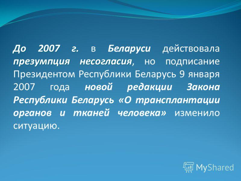 До 2007 г. презумпция несогласия До 2007 г. в Беларуси действовала презумпция несогласия, но подписание Президентом Республики Беларусь 9 января 2007 года новой редакции Закона Республики Беларусь «О трансплантации органов и тканей человека» изменило
