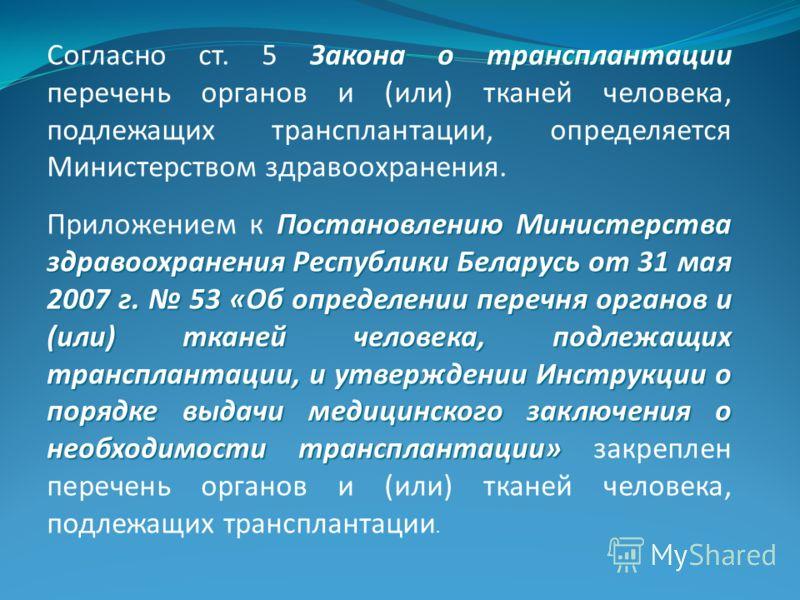 Закона о трансплантации Согласно ст. 5 Закона о трансплантации перечень органов и (или) тканей человека, подлежащих трансплантации, определяется Министерством здравоохранения. Постановлению Министерства здравоохранения Республики Беларусь от 31 мая 2