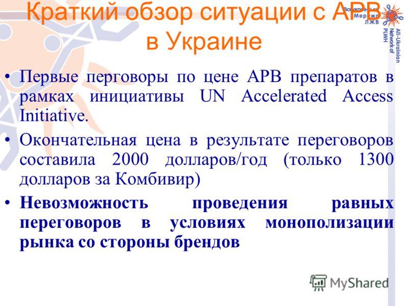 Краткий обзор ситуации с АРВ в Украине Первые перговоры по цене АРВ препаратов в рамках инициативы UN Accelerated Access Initiative. Окончательная цена в результате переговоров составила 2000 долларов/год (только 1300 долларов за Комбивир) Невозможно