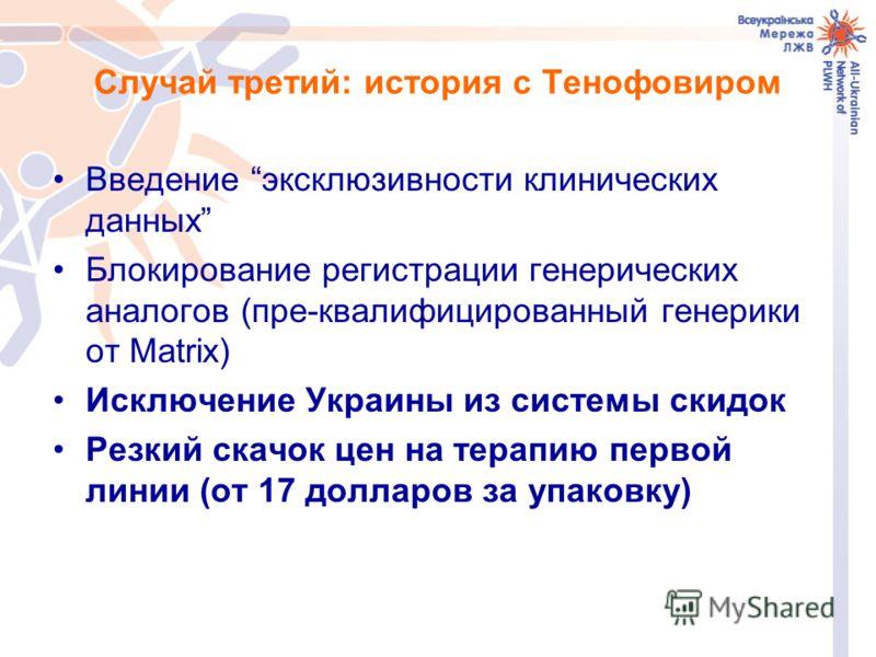 Случай третий: история с Тенофовиром Введение эксклюзивности клинических данных Блокирование регистрации генерических аналогов (пре-квалифицированный генерики от Matrix) Исключение Украины из системы скидок Резкий скачок цен на терапию первой линии (