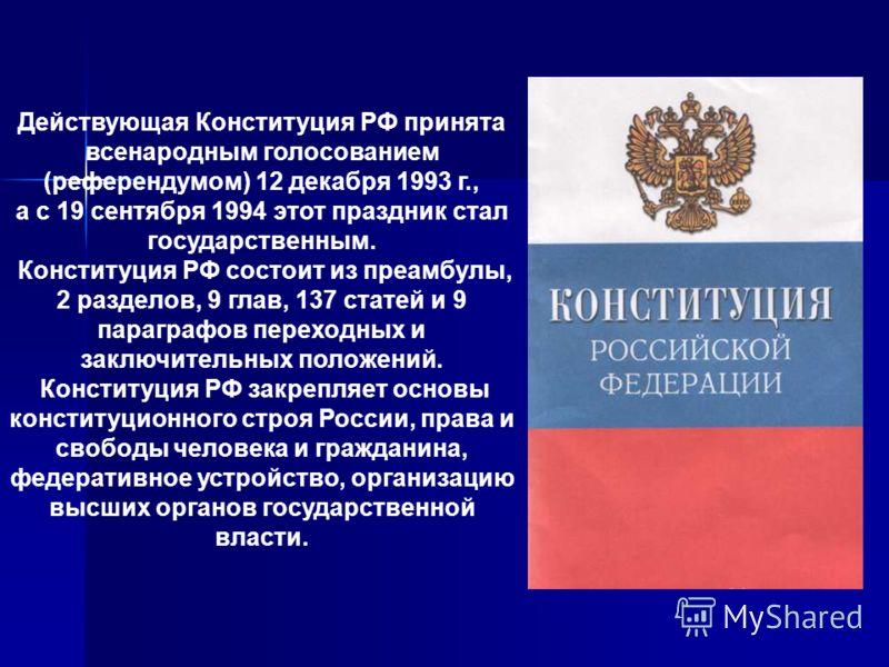 Действующая Конституция РФ принята всенародным голосованием (референдумом) 12 декабря 1993 г., а с 19 сентября 1994 этот праздник стал государственным. Конституция РФ состоит из преамбулы, 2 разделов, 9 глав, 137 статей и 9 параграфов переходных и за