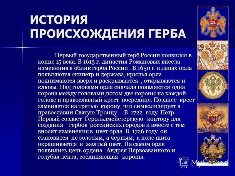 ИСТОРИЯ ПРОИСХОЖДЕНИЯ ГЕРБА Первый государственный герб России появился в конце 15 века. В 1613 г. династия Романовых внесла изменения в облик герба России. В 1650 г. в лапах орла появляются скипетр и держава, крылья орла поднимаются вверх и раскрыва