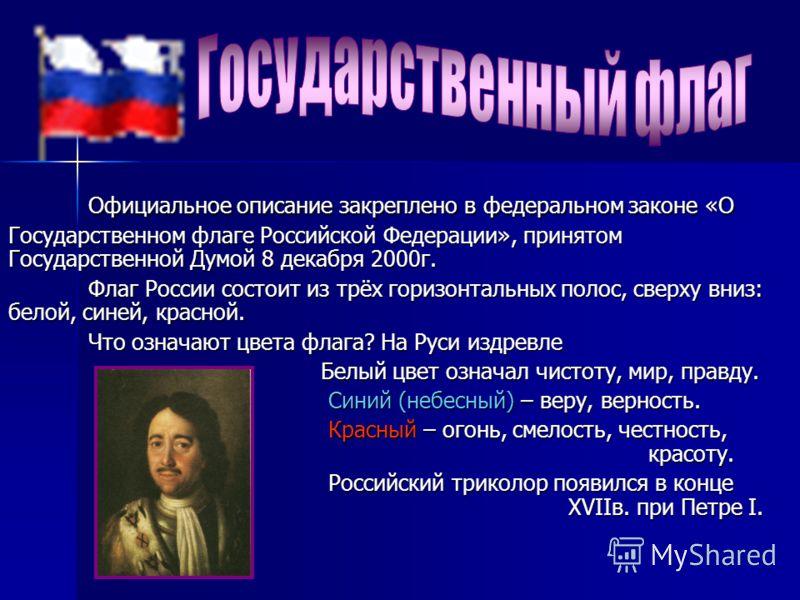 Официальное описание закреплено в федеральном законе «О Государственном флаге Российской Федерации», принятом Государственной Думой 8 декабря 2000г. Флаг России состоит из трёх горизонтальных полос, сверху вниз: белой, синей, красной. Что означают цв