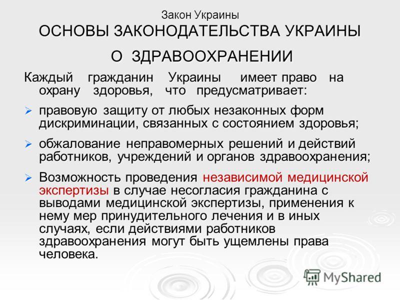Закон Украины ОСНОВЫ ЗАКОНОДАТЕЛЬСТВА УКРАИНЫ О ЗДРАВООХРАНЕНИИ Каждый гражданин Украины имеет право на охрану здоровья, что предусматривает: правовую защиту от любых незаконных форм дискриминации, связанных с состоянием здоровья; правовую защиту от
