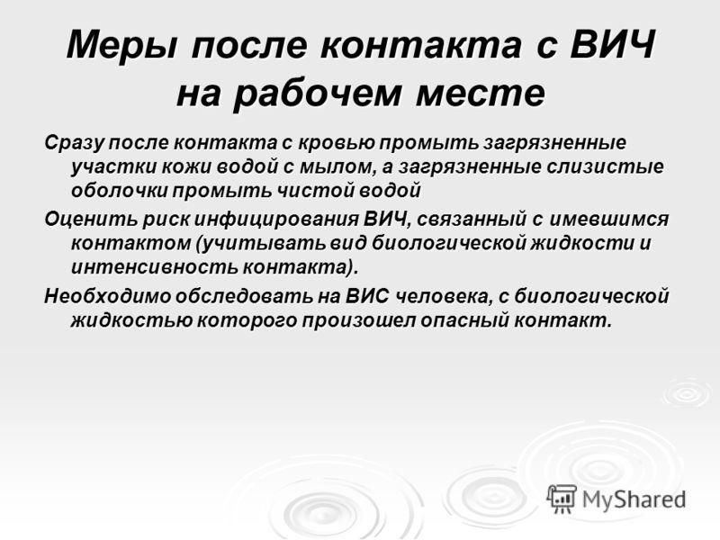 Меры после контакта с ВИЧ на рабочем месте Сразу после контакта с кровью промыть загрязненные участки кожи водой с мылом, а загрязненные слизистые оболочки промыть чистой водой Оценить риск инфицирования ВИЧ, связанный с имевшимся контактом (учитыват