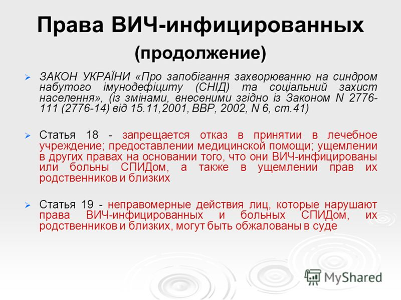 Права ВИЧ-инфицированных (продолжение) ЗАКОН УКРАЇНИ «Про запобігання захворюванню на синдром набутого імунодефіциту (СНІД) та соціальний захист населення», (із змінами, внесеними згідно із Законом N 2776- 111 (2776-14) від 15.11,2001, ВВР, 2002, N 6