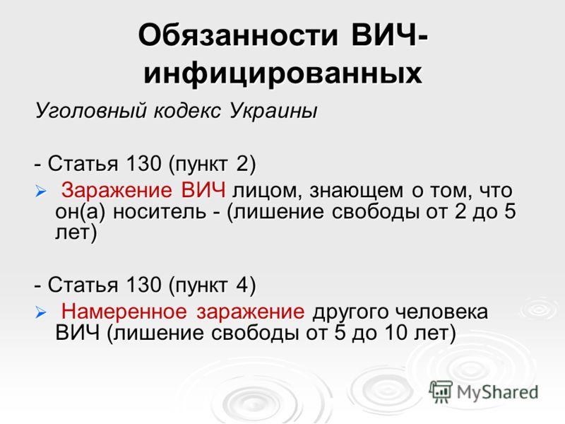 Обязанности ВИЧ- инфицированных Уголовный кодекс Украины - Статья 130 (пункт 2) Заражение ВИЧ лицом, знающем о том, что он(а) носитель - (лишение свободы от 2 до 5 лет) Заражение ВИЧ лицом, знающем о том, что он(а) носитель - (лишение свободы от 2 до